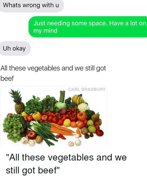 """Uh Okay: Whats wrong with u  Just needing some space. Have a lot on  my mind  Uh okay  All these vegetables and we still got  beef  CARL BRADBURY """"All these vegetables and we still got beef"""""""