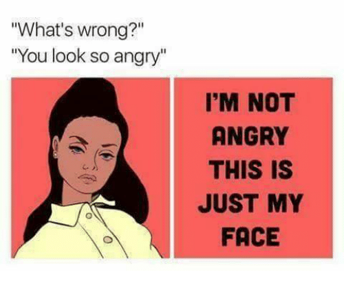 "Funny, Angry, and Face: ""What's wrong?""  ""You look so angry""  2i1  I'M NOT  ANGRY  THIS IS  JUST MY  FACE"