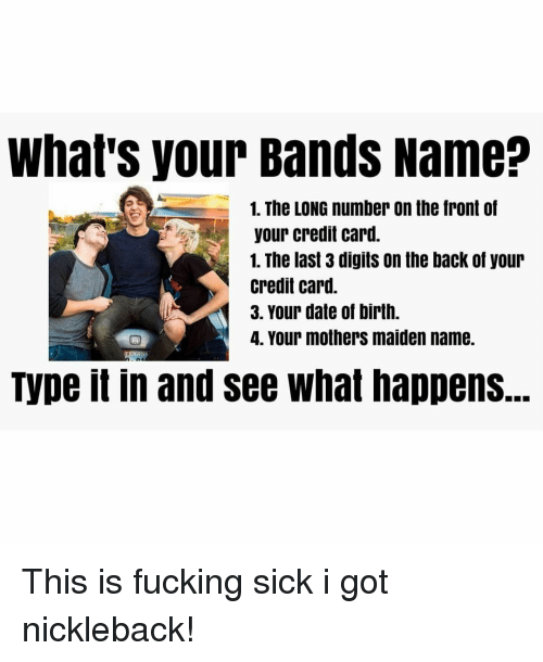 Your Band Name: What's your Bands Name?  1. The LONG number On the front of  your credit card  1. The last 3 digits on the back of your  credit card.  3. Your date of birth.  4. Your mothers maiden name. This is fucking sick i got nickleback!