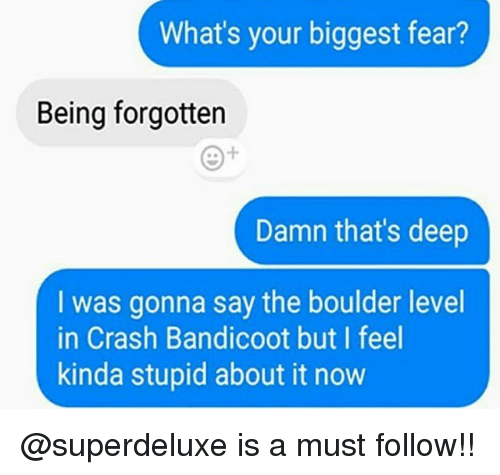 Thats Deep: What's your biggest fear?  Being forgotten  Damn that's deep  I was gonna say the boulder level  in Crash Bandicoot but I feel  kinda stupid about it now @superdeluxe is a must follow!!