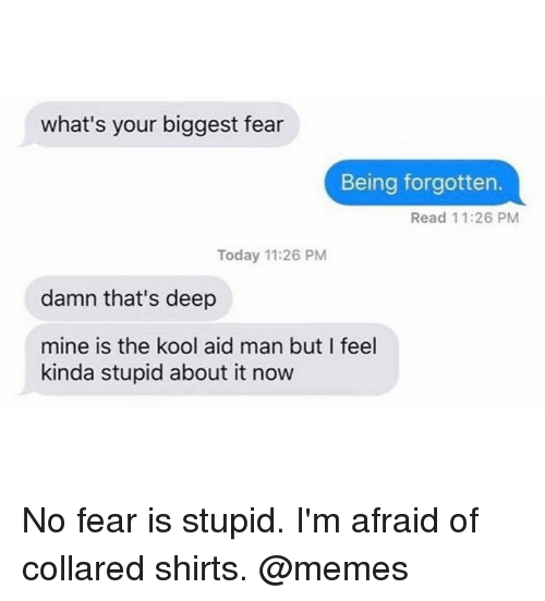 Thats Deep: what's your biggest fear  Being forgotten.  Read 11:26 PM  Today 11:26 PM  damn that's deep  mine is the kool aid man but I feel  kinda stupid about it now No fear is stupid. I'm afraid of collared shirts. @memes