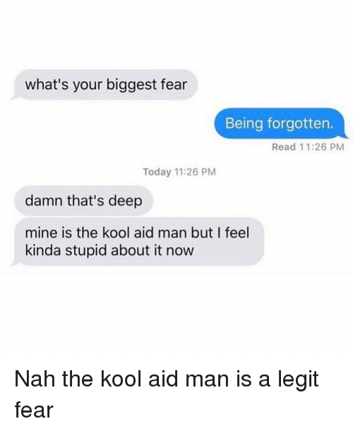 Thats Deep: what's your biggest fear  Being forgotten.  Read 11:26 PM  Today 11:26 PM  damn that's deep  mine is the kool aid man but I feel  kinda stupid about it now Nah the kool aid man is a legit fear