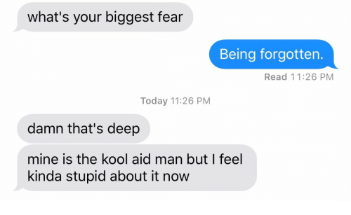Thats Deep: what's your biggest fear  Being forgotten.  Read 11:26 PM  Today 11:26 PM  damn that's deep  mine is the kool aid man but I feel  kinda stupid about it now