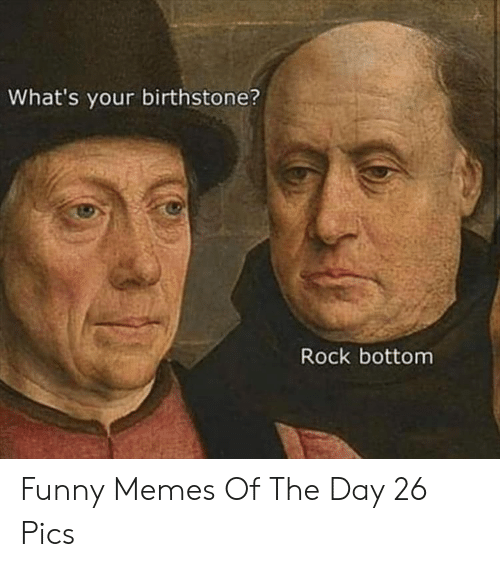 Funny, Memes, and Rock: What's your birthstone?  Rock bottom Funny Memes Of The Day 26 Pics