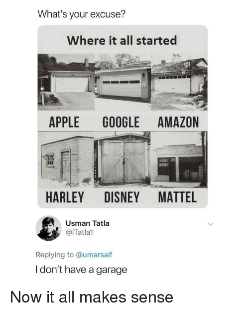 Harley: What's your excuse?  Where it all started  APPLE GOOGLE AMAZON  HARLEY DISNEY MATTEL  Usman Tatla  @iTatlal  Replying to @umarsaif  l don't have a garage Now it all makes sense