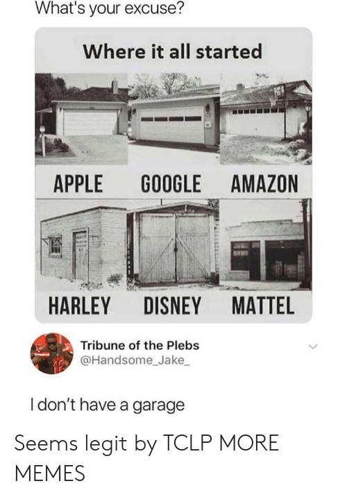 Harley: What's your excuse?  Where it all started  APPLE GOOGLE AMAZON  HARLEY DISNEY MATTE  Tribune of the Plebs  @Handsome Jake  I don't have a garage Seems legit by TCLP MORE MEMES