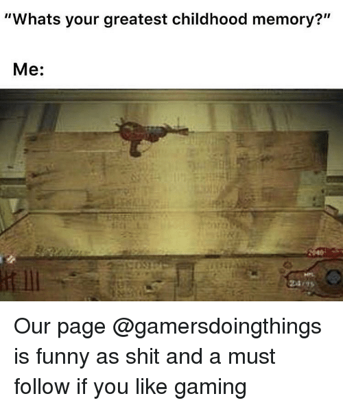 "Funny, Shit, and Dank Memes: ""Whats your greatest childhood memory?""  Me: Our page @gamersdoingthings is funny as shit and a must follow if you like gaming"