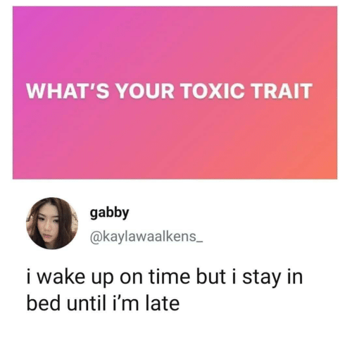Time, Wake, and Toxic: WHAT'S YOUR TOXIC TRAIT  gabby  @kaylawaalkens  i wake up on time but i stay in  bed until i'm late
