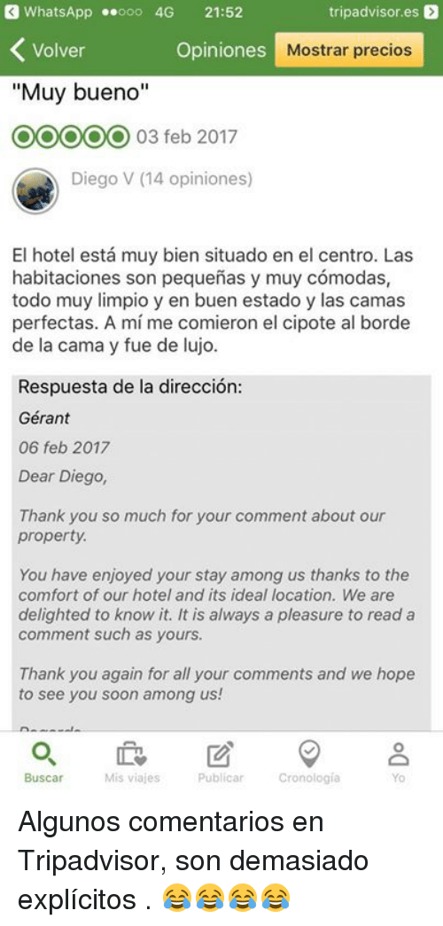 "thank you again: WhatsApp .ooo 4G 21:52  tripadvisor.es  Volver  Opiniones  Mostrar precios  ""Muy bueno""  03 feb 2017  Diego V (14 opiniones)  El hotel está muy bien situado en el centro. Las  habitaciones son pequeñas y muy cómodas,  todo muy limpio y en buen estado y las camas  perfectas. A mí me comieron el cipote al borde  de la cama y fue de lujo  Respuesta de la dirección  Gérant  06 feb 2017  Dear Diego,  Thank you so much for your comment about our  property  You have enjoyed your stay among us thanks to the  comfort of our hotel and its ideal location. We are  delighted to know it. It is always a pleasure to read a  comment such as yours.  Thank you again for all your comments and we hope  to see you soon among us!  0  Buscar  Mis viajes  Publicar  Cronología  Yo Algunos comentarios en Tripadvisor, son demasiado explícitos .  😂😂😂😂"