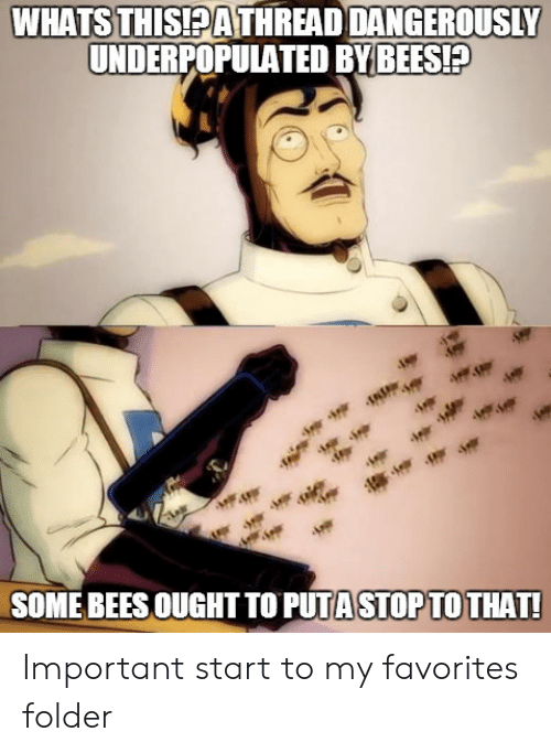 puta: WHATSTHİSEATHREAD DANGEROUSLY  UNDERPOPULATED BYBEES!P  SOME BEES OUGHT TO PUTA STOPTO THAT Important start to my favorites folder