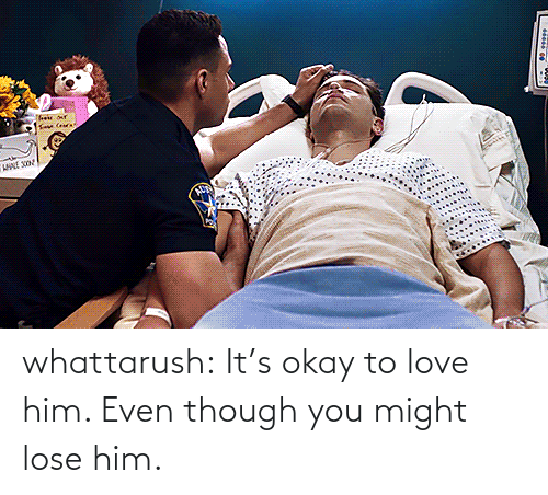 Its Okay: whattarush: It's okay to love him. Even though you might lose him.