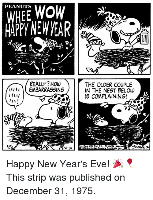 happy new years eve: WHEE WOW  MAPPY NEW YEAR  PEANUTS  REALLY? HOw  THE OLDER COUPLE  IN THE NEST BELOw  15 COMPLAINING!  (1111 EMBARRASSING  m Reg. U.S. Pat.  12-3/  1975 by United Feature Sndicate, inc Happy New Year's Eve! 🎉🎈 This strip was published on December 31, 1975.