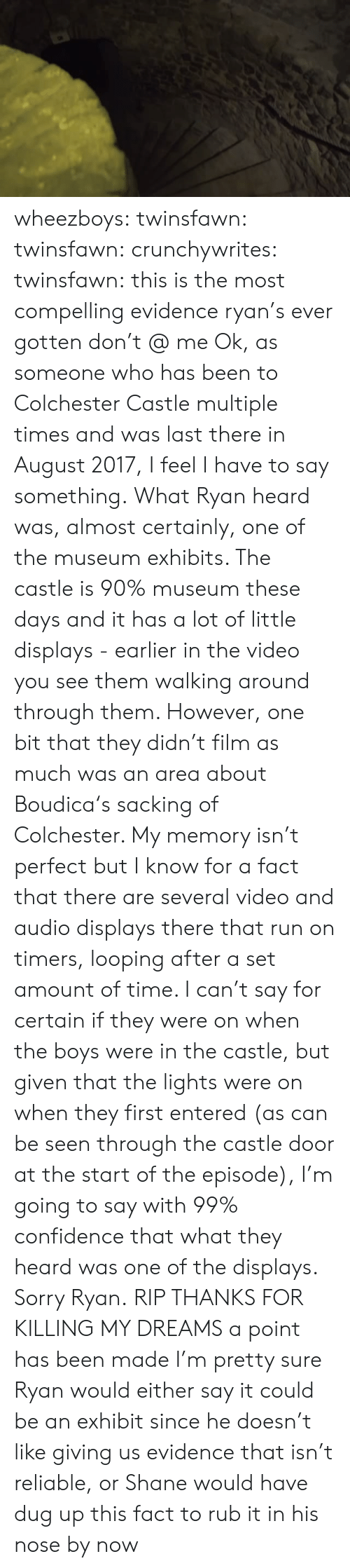 Looping: wheezboys: twinsfawn:   twinsfawn:   crunchywrites:   twinsfawn: this is the most compelling evidence ryan's ever gotten don't @ me Ok, as someone who has been to Colchester Castle multiple times and was last there in August 2017, I feel I have to say something. What Ryan heard was, almost certainly, one of the museum exhibits. The castle is 90% museum these days and it has a lot of little displays - earlier in the video you see them walking around through them. However, one bit that they didn't film as much was an area about   Boudica's sacking of Colchester. My memory isn't perfect but I know for a fact that there are several video and audio displays there that run on timers, looping after a set amount of time. I can't say for certain if they were on when the boys were in the castle, but given that the lights were on when they first entered (as can be seen through the castle door at the start of the episode), I'm going to say with 99% confidence that what they heard was one of the displays. Sorry Ryan.   RIP THANKS FOR KILLING MY DREAMS   a point has been made   I'm pretty sure Ryan would either say it could be an exhibit since he doesn't like giving us evidence that isn't reliable, or Shane would have dug up this fact to rub it in his nose by now