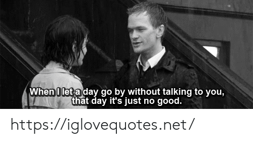 Good, Net, and Day: When 0let a day go by without talking to you,  that day it's just no good. https://iglovequotes.net/
