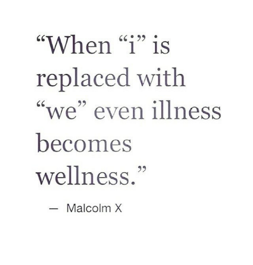 """Wellness: """"When """"1"""" is  replaced with  """"we"""" even illness  becomes  wellness.""""  GC99  95  Malcolm X"""