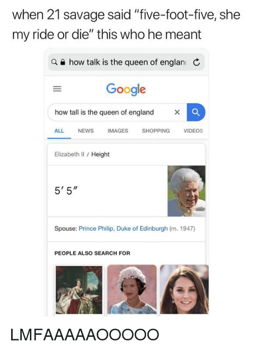 """England, Google, and News: when 21 savage said """"five-foot-five, she  my ride or die"""" this who he meant  a e how talk is the queen of englan C  Google  how tall is the queen of england  ALL NEWS IMAGES SHOPPING VIDEOS  Elizabeth Il / Height  5' 5""""  Spouse: Prince Philip, Duke of Edinburgh (m. 1947)  PEOPLE ALSO SEARCH FOR LMFAAAAAOOOOO"""