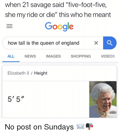 """England, Google, and Memes: when 21 savage said """"five-foot-five,  she my ride or die"""" this who he meant  Google  how tall is the queen of england  ALL  NEWS  IMAGES  SHOPPING  VIDEOS  Elizabeth I Height  5' 5"""" No post on Sundays ✉️📭"""