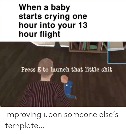 Launch: When a baby  starts crying one  hour into your 13  hour flight  Press E to launch that little shit Improving upon someone else's template…