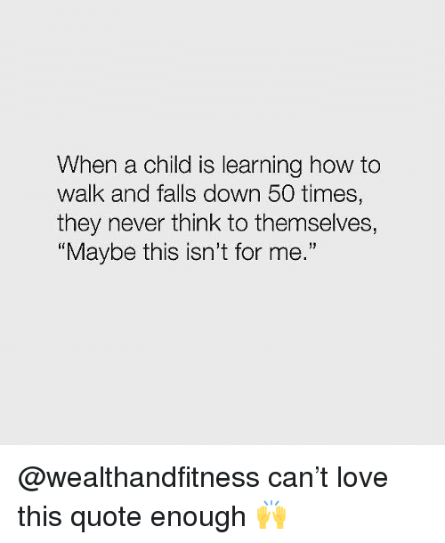 "Gym, Love, and How To: When a child is learning how to  walk and falls down 50 times,  they never think to themselves,  Maybe this isn't for me.""  19 @wealthandfitness can't love this quote enough 🙌"