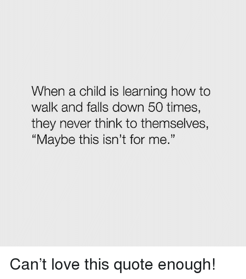 "Love, How To, and Never: When a child is learning how to  walk and falls down 50 times,  they never think to themselves,  Maybe this isn't for me."" Can't love this quote enough!"