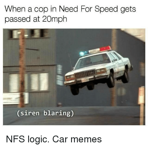Sirening: When a cop in Need For Speed gets  passed at 20mph  (siren blaring) NFS logic. Car memes