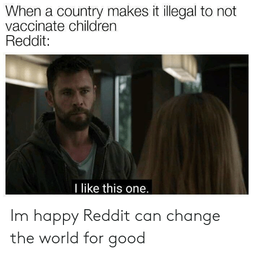 like-this-one: When a country makes it illegal to not  vaccinate children  Reddit:  I like this one. Im happy Reddit can change the world for good