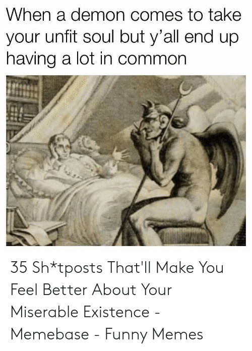 memebase: When a demon comes to take  your unfit soul but y'all end up  having a lot in common 35 Sh*tposts That'll Make You Feel Better About Your Miserable Existence - Memebase - Funny Memes