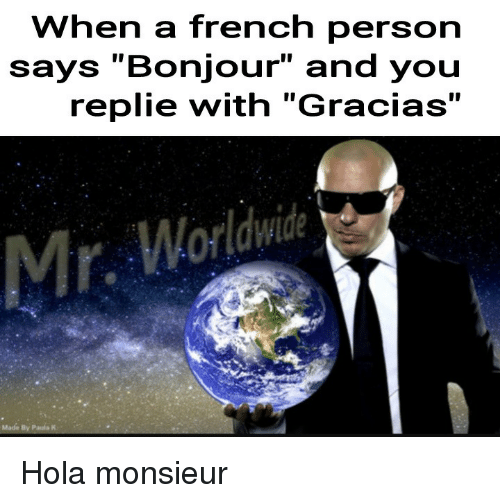 "mr worldwide: When a french person  says ""Bonjour"" and you  replie with ""Gracias""  Mr. Worldwide <p>Hola monsieur</p>"