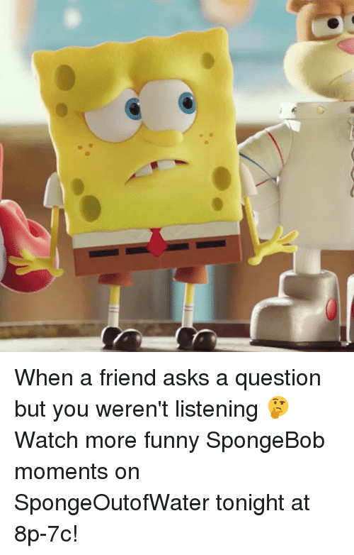 Funny, Memes, and SpongeBob: When a friend asks a question but you weren't listening 🤔 Watch more funny SpongeBob moments on SpongeOutofWater tonight at 8p-7c!