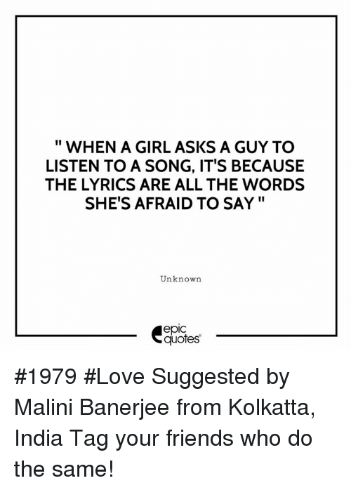 """Epicly: """" WHEN A GIRL ASKS A GUY TO  LISTEN TO A SONG, IT'S BECAUSE  THE LYRICS ARE ALL THE WORDS  SHE'S AFRAID TO SAY""""  Unknown  epic  quotes #1979 #Love Suggested by Malini Banerjee from Kolkatta, India  Tag your friends who do the same!"""