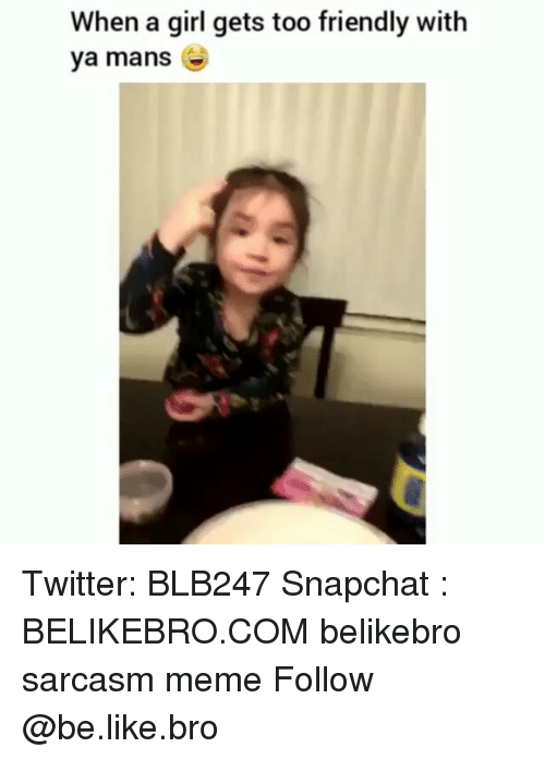 Be Like, Meme, and Memes: When a girl gets too friendly with  ya mans Twitter: BLB247 Snapchat : BELIKEBRO.COM belikebro sarcasm meme Follow @be.like.bro