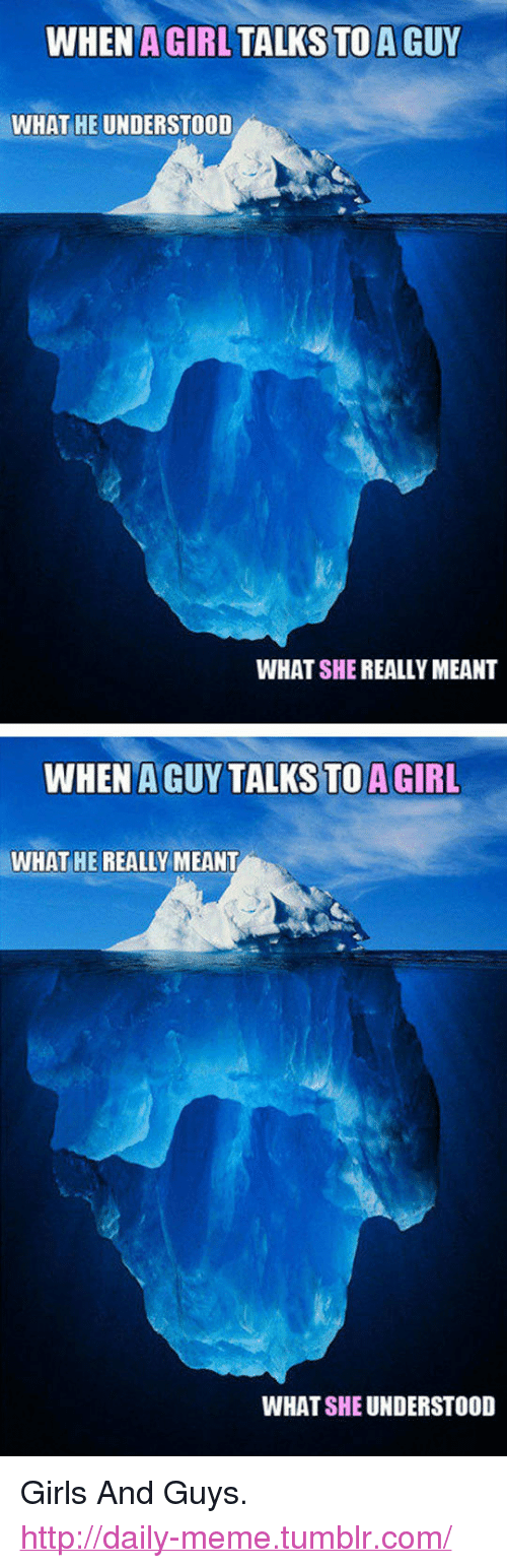 "Girls, Meme, and Tumblr: WHEN A GIRL TALKS TO A GUY  WHAT HE UNDERSTOOD  WHAT SHE REALLY MEANT  WHEN A GUY TALKS TOA GIRL  WHAT HE REALLY MEANT  WHAT SHE UNDERSTOOD <p>Girls And Guys.<br/><a href=""http://daily-meme.tumblr.com""><span style=""color: #0000cd;""><a href=""http://daily-meme.tumblr.com/"">http://daily-meme.tumblr.com/</a></span></a></p>"