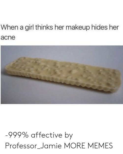 Dank, Makeup, and Memes: When a girl thinks her makeup hides her  acne -999% affective by Professor_Jamie MORE MEMES