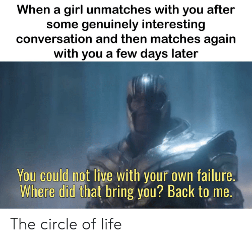 Life, Girl, and Live: When a girl unmatches with you after  some genuinely interesting  conversation and then matches again  with you a few days later  You could not live with your own failure.  Where did that bring you? Back to me. The circle of life