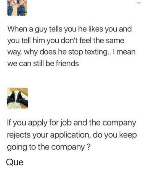 we can still be friends: When a guy tells you he likes you and  you tell him you don't feel the same  way, why does he stop texting.. mean  we can still be friends  If you apply for job and the company  rejects your application, do you keep  going to the company? Que