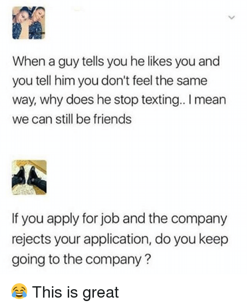 we can still be friends: When a guy tells you he likes you and  you tell him you don't feel the same  way, why does he stop texting.. I mean  we can still be friends  If you apply for job and the company  rejects your application, do you keep  going to the company? 😂 This is great