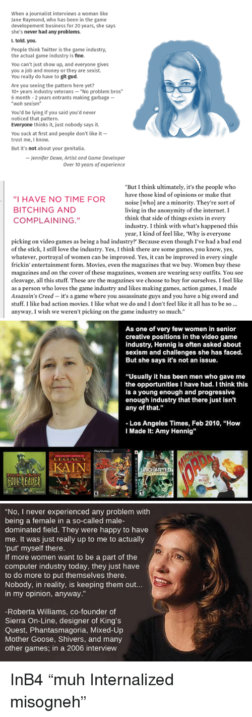 """movies i like: When a journalist interviews a woman like  Jane Raymond, who has been in the game  developement business for 20 years, she says  she's never had any problems.  I. told. you  People think Twitter is the game industry,  the actual game industry is fine  You can't just show up, and everyone gives  you a job and money or they are sexist.  You really do have to git gud.  Are you seeing the pattern here yet?  10+ years industry veterans """"No problem bros""""  6 month 2 years entrants making garbage-  """"wah sexism""""  You'd be lying if you said you'd never  noticed that pattern.  Everyone thinks it, just nobody says it.  You suck at first and people don't like it -  trust me,I know.  But it's not about your genitalia.  - Jennifer Dawe, Artist and Game Developer  Over 10 years of experience   """"I HAVE NO TIME FOR  BITCHING AND  COMPLAINING.""""  """"But I think ultimately, it's the people who  have those kind of opinions or make that  noise [who] are a minority. They're sort of  living in the anonymity of the internet. I  think that side of things exists in every  industry. I think with what's happened this  year, I kind of feel like, 'Why is everyone  picking on video games as being a bad industry Because even though I've had a bad end  of the stick, I still love the industry. Yes, I think there are some games, you know, yes,  whatever, portrayal of women can be improved. Yes, it can be improved in every single  frickin' entertainment form. Movies, even the magazines that we buy. Women buy these  magazines and on the cover of these magazines, women are wearing sexy outfits. You see  cleavage, all this stuff. These are the magazines we choose to buy for ourselves. I feel like  as a person who loves the game industry and likes making games, action games, I made  Assassin's Creed - it's a game where you assassinate guys and you have a big sword and  stuff. I like bad action movies. I like what we do and I don't feel like it all has to be so.  anyway, I wish we weren't pickin"""