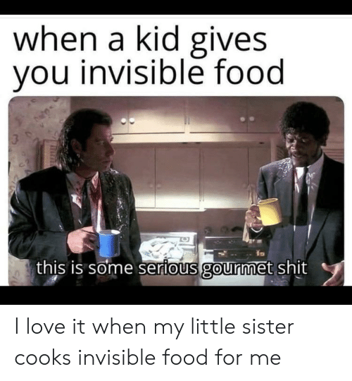 cooks: when a kid gives  you invisible food  3  this is some serious gourmet shit I love it when my little sister cooks invisible food for me