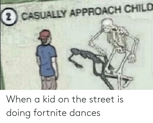Dances: When a kid on the street is doing fortnite dances