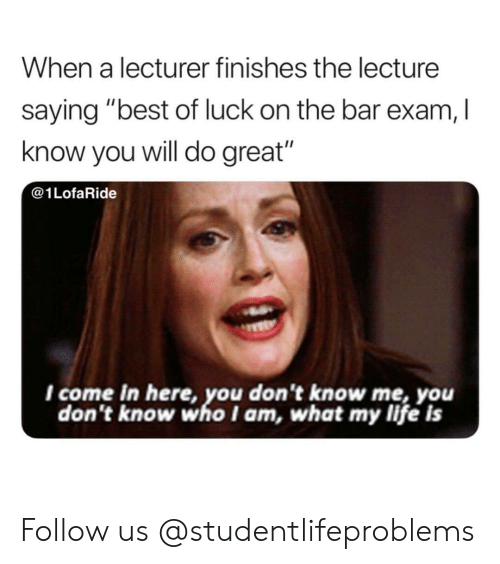 """Best Of Luck: When a lecturer finishes the lecture  saying """"best of luck on the bar exam, I  know you will do great""""  @1LofaRide  I come in here, you don't know me, you  don't know who I am, what my life is Follow us @studentlifeproblems"""
