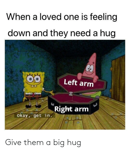 Get In: When a loved one is feeling  down and they need a hug  Left arm  Right arm  okay, get in. Give them a big hug