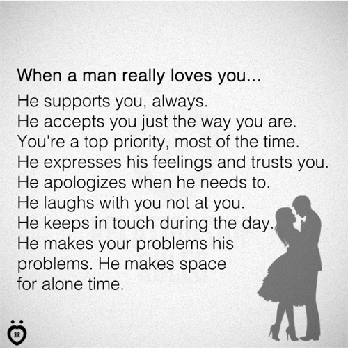 Being Alone, Space, and Time: When a man really loves you...  He supports you, always.  He accepts you just the way you are.  You're a top priority, most of the time.  He expresses his feelings and trusts you.  He apologizes when he needs to.  He laughs with you not at you.  He keeps in touch during the day  He makes your problems his  problems. He makes space  for alone time.