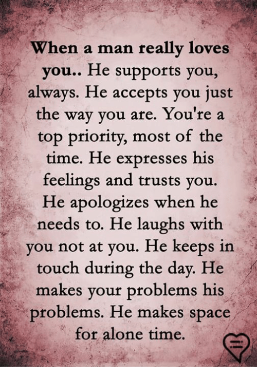 Being Alone, Memes, and Space: When a  man really loves  you.. He supports you,  always. He accepts you just  the way you are. You're a  top priority, most of th  time. He expresses his  feelings and trusts you.  He apologizes when he  needs to. He laughs with  you not at you. He keeps in  touch during the day. He  makes your problems his  problems. He makes space  for alone time.