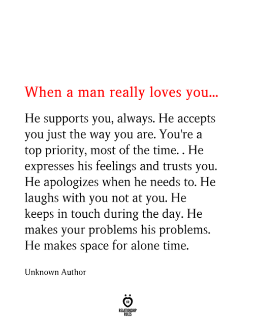 Being Alone, Space, and Time: When a man really loves you...  He supports you, always. He accepts  you just the way you are. You're a  top priority, most of the time.. He  expresses his feelings and trusts you  He apologizes when he needs to. He  laughs with you not at you. He  keeps in touch during the day. He  makes your problems his problems.  He makes space for alone time.  Unknown Author  RELATIONSHIP  RULES