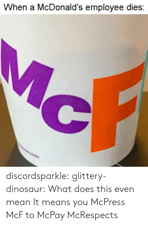Dinosaur, McDonalds, and Target: When a McDonald's employee dies discordsparkle:  glittery-dinosaur: What does this even mean   It means you McPress McF to McPay McRespects