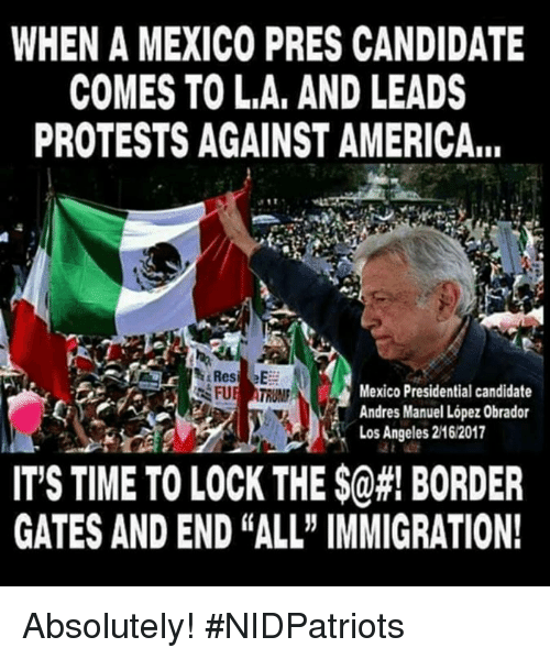 "Andres: WHEN A MEXICO PRES CANDIDATE  COMES TO L.A, AND LEADS  PROTESTS AGAINST AMERICA...  Mexico Presidential candidate  Andres Manuel López Obrador  Los Angeles 2162017  IT'S TIME TO LOCK THE $@#! BORDER  GATES AND END ""ALL"" IMMIGRATION! Absolutely! #NIDPatriots"