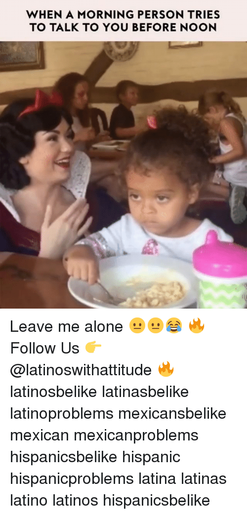 Being Alone, Latinos, and Memes: WHEN A MORNING PERSON TRIES  TO TALK TO YOU BEFORE NOON Leave me alone 😐😐😂 🔥 Follow Us 👉 @latinoswithattitude 🔥 latinosbelike latinasbelike latinoproblems mexicansbelike mexican mexicanproblems hispanicsbelike hispanic hispanicproblems latina latinas latino latinos hispanicsbelike