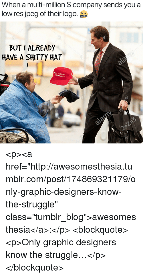 """America, Struggle, and Tumblr: When a multi-million $ company sends you a  low res jpeg of their logo.品  BUT I ALREADY  HAVE A SHITTY HAT  MAKE AMERICA  GREAT AGAIN <p><a href=""""http://awesomesthesia.tumblr.com/post/174869321179/only-graphic-designers-know-the-struggle"""" class=""""tumblr_blog"""">awesomesthesia</a>:</p>  <blockquote><p>Only graphic designers know the struggle…</p></blockquote>"""