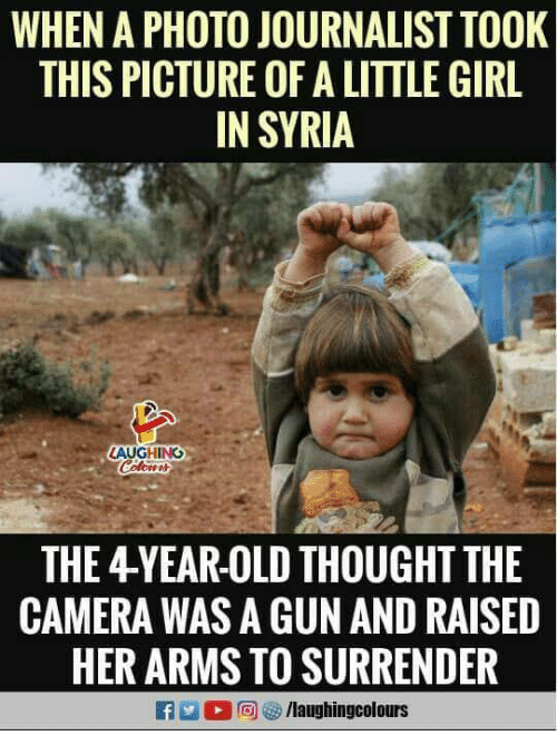Camera, Girl, and Syria: WHEN A PHOTO JOURNALIST TOOK  THIS PICTURE OF A LITTLE GIRL  IN SYRIA  AUGHING  THE 4YEAR-OLD THOUGHT THE  CAMERA WAS A GUN AND RAISED  HER ARMS TO SURRENDER