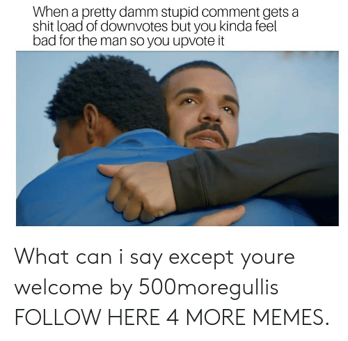 Except You: When a pretty damm stupid comment gets a  shit load of downvotes but you kinda feel  bad for the man so you upvote it What can i say except youre welcome by 500moregullis FOLLOW HERE 4 MORE MEMES.